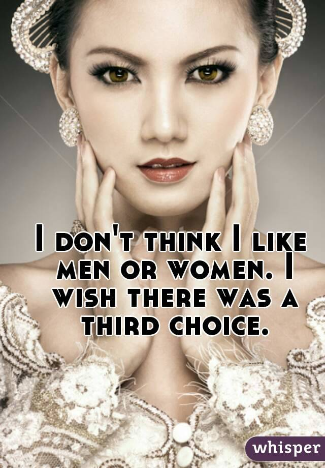 I don't think I like men or women. I wish there was a third choice.