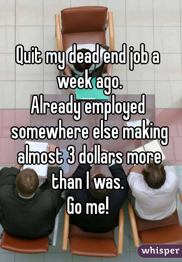 Quit my dead end job a week ago. Already employed somewhere else making almost 3 dollars more than I was.  Go me!