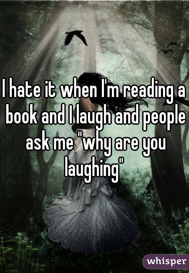"""I hate it when I'm reading a book and I laugh and people ask me """"why are you laughing"""""""