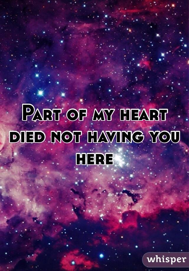 Part of my heart died not having you here