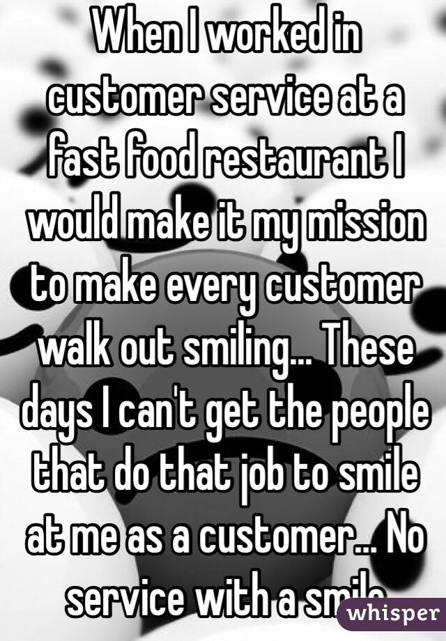 When I worked in customer service at a fast food restaurant I would make it my mission to make every customer walk out smiling... These days I can't get the people that do that job to smile at me as a customer... No service with a smile