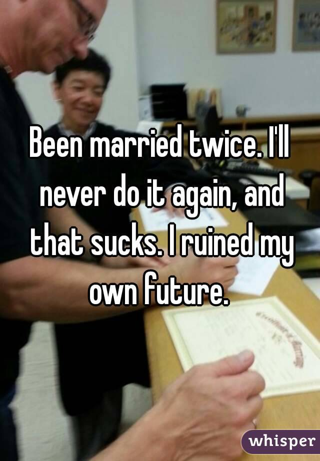 Been married twice. I'll never do it again, and that sucks. I ruined my own future.