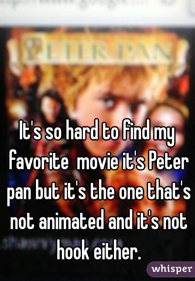 It's so hard to find my favorite  movie it's Peter pan but it's the one that's not animated and it's not hook either.