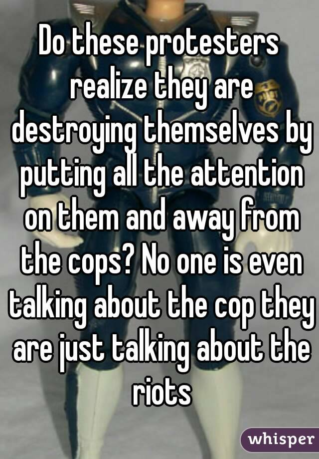 Do these protesters realize they are destroying themselves by putting all the attention on them and away from the cops? No one is even talking about the cop they are just talking about the riots
