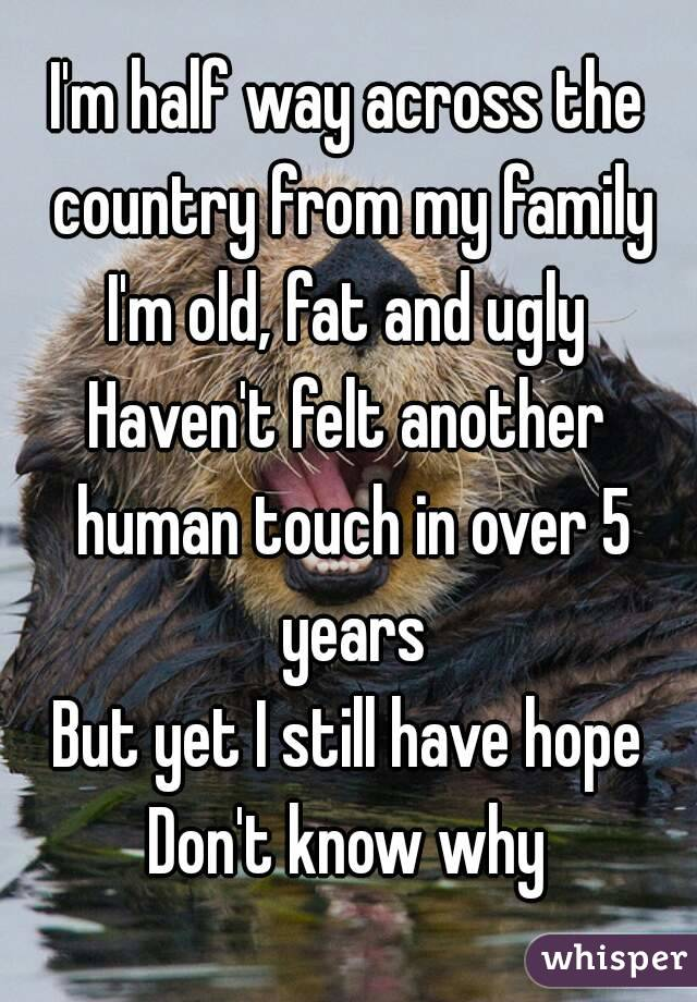 I'm half way across the country from my family I'm old, fat and ugly Haven't felt another human touch in over 5 years But yet I still have hope Don't know why