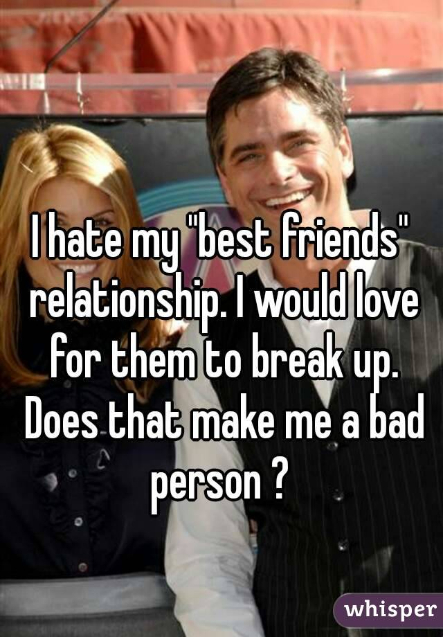 """I hate my """"best friends"""" relationship. I would love for them to break up. Does that make me a bad person ?"""