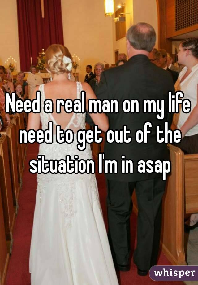 Need a real man on my life need to get out of the situation I'm in asap