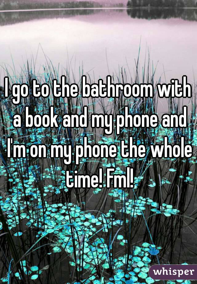 I go to the bathroom with a book and my phone and I'm on my phone the whole time! Fml!