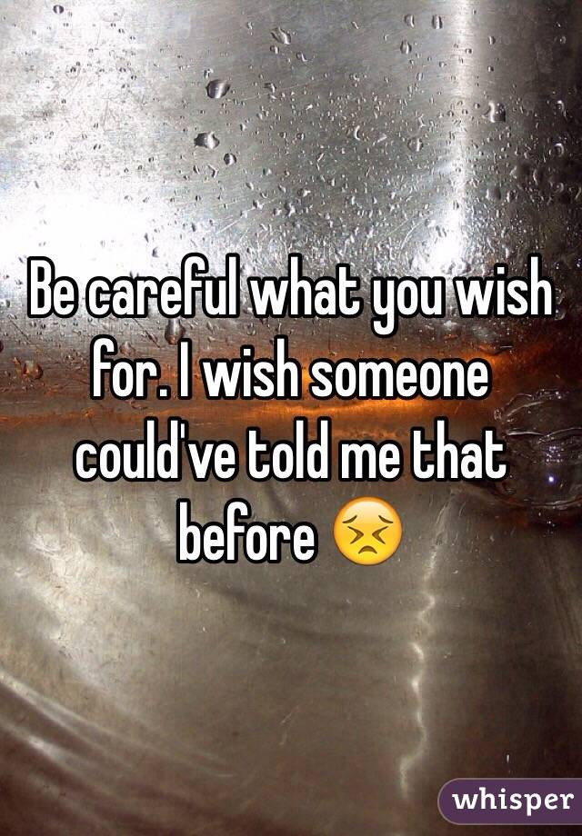 Be careful what you wish for. I wish someone could've told me that before 😣