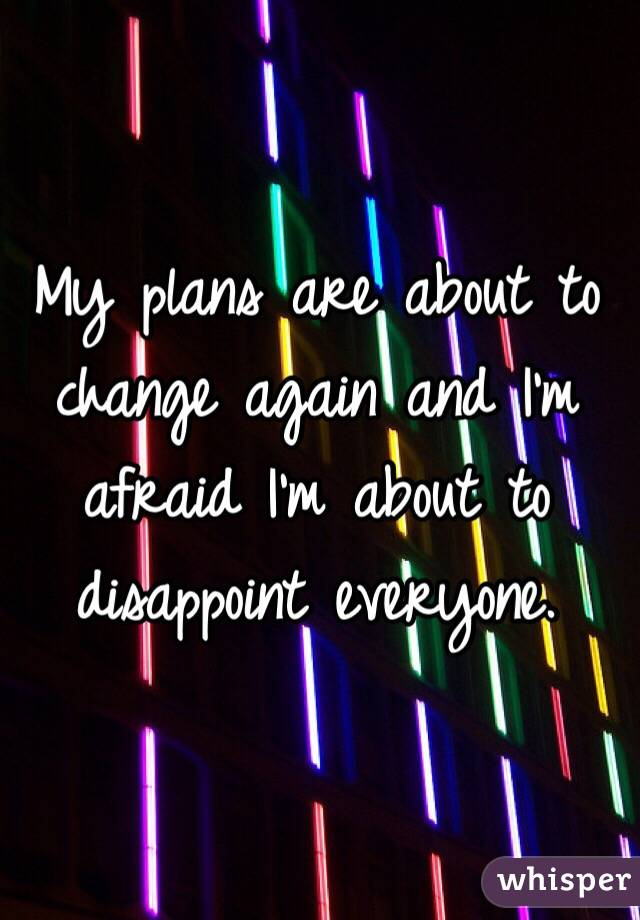 My plans are about to change again and I'm afraid I'm about to disappoint everyone.