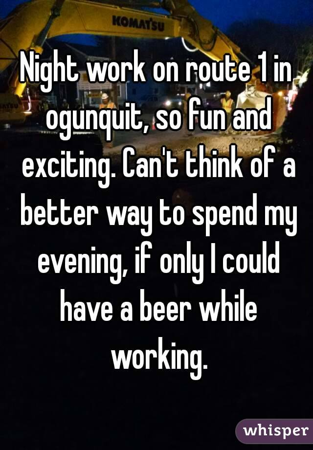 Night work on route 1 in ogunquit, so fun and exciting. Can't think of a better way to spend my evening, if only I could have a beer while working.