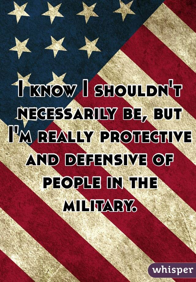 I know I shouldn't necessarily be, but I'm really protective and defensive of people in the military.
