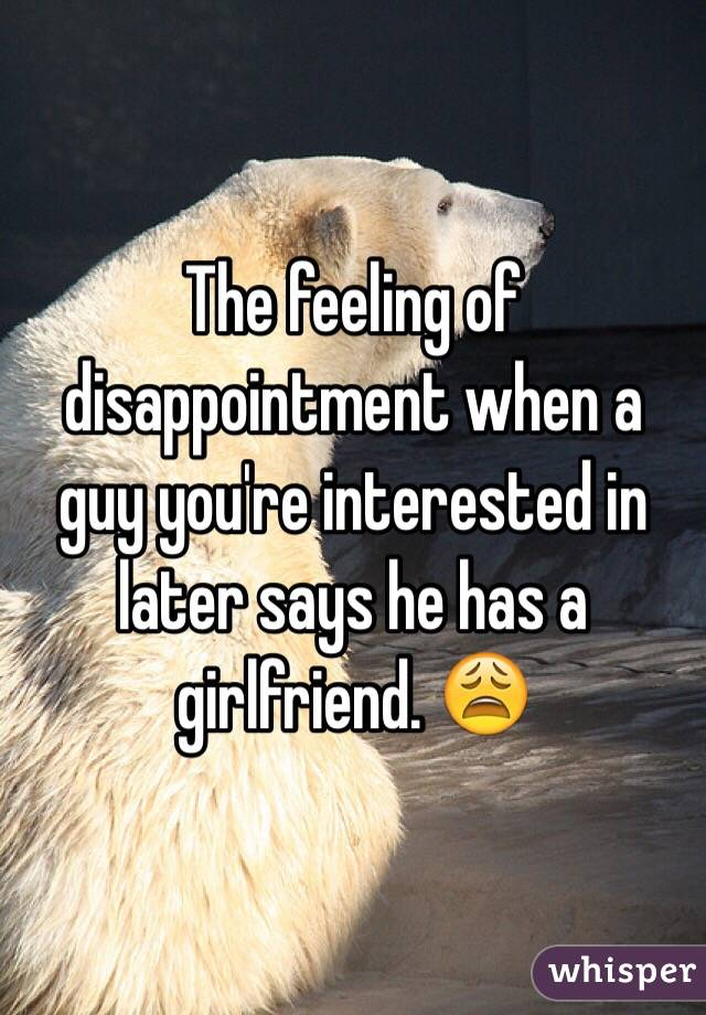 The feeling of disappointment when a guy you're interested in later says he has a girlfriend. 😩