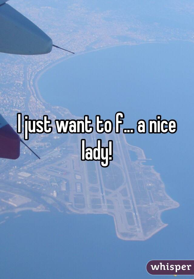 I just want to f... a nice lady!