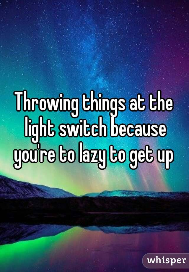 Throwing things at the light switch because you're to lazy to get up