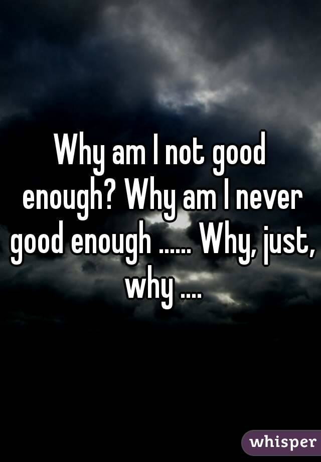 Why am I not good enough? Why am I never good enough ...... Why, just, why ....