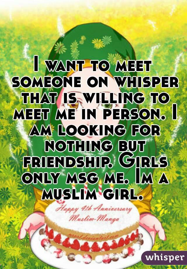I want to meet someone on whisper that is willing to meet me in person. I am looking for nothing but friendship. Girls only msg me. Im a muslim girl.