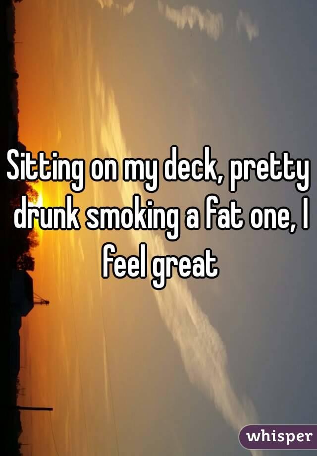Sitting on my deck, pretty drunk smoking a fat one, I feel great