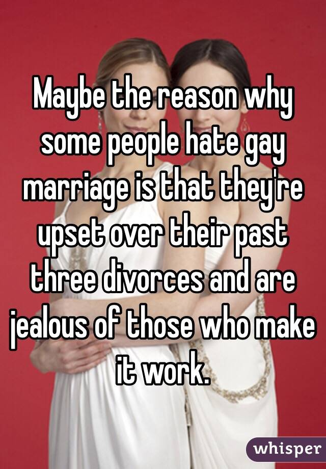 Maybe the reason why some people hate gay marriage is that they're upset over their past three divorces and are jealous of those who make it work.