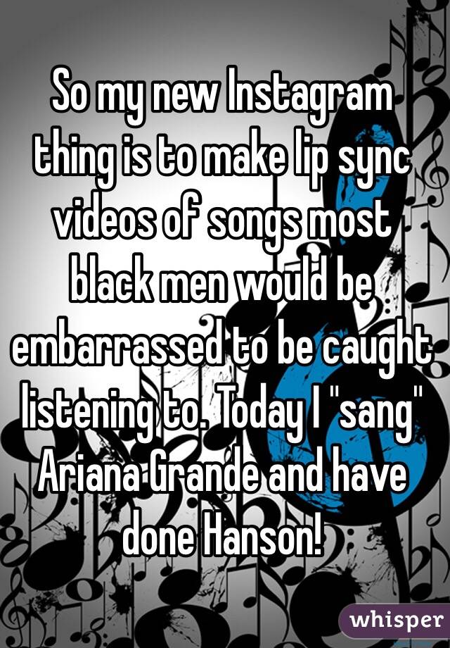 """So my new Instagram thing is to make lip sync videos of songs most black men would be embarrassed to be caught listening to. Today I """"sang"""" Ariana Grande and have done Hanson!"""