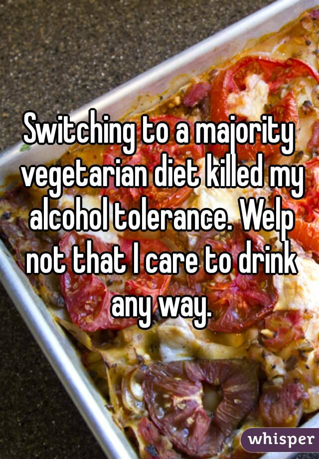 Switching to a majority vegetarian diet killed my alcohol tolerance. Welp not that I care to drink any way.