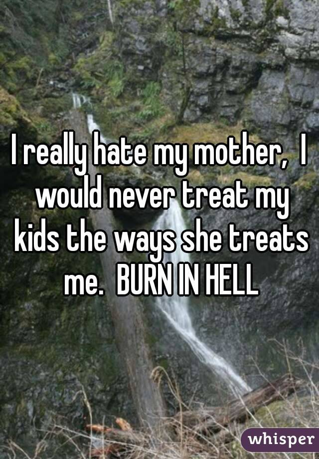 I really hate my mother,  I would never treat my kids the ways she treats me.  BURN IN HELL