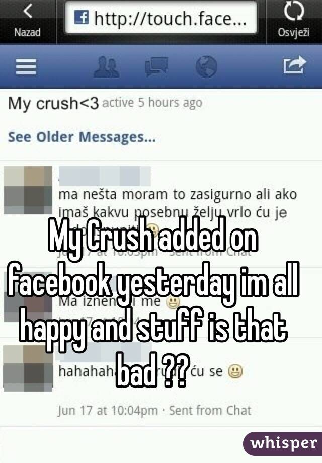 My Crush added on facebook yesterday im all happy and stuff is that bad ??