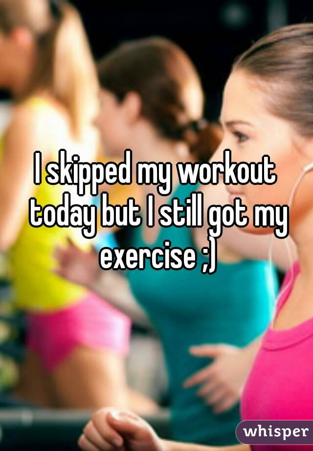 I skipped my workout today but I still got my exercise ;)