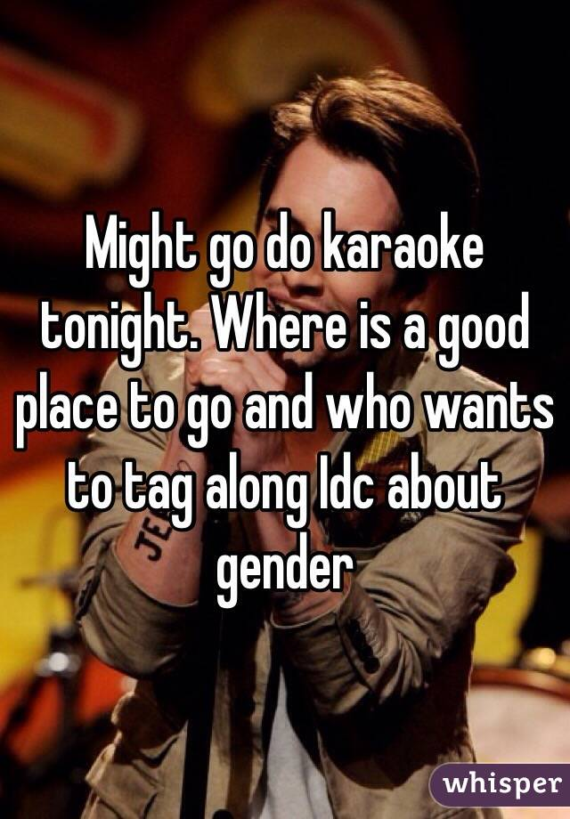 Might go do karaoke tonight. Where is a good place to go and who wants to tag along Idc about gender