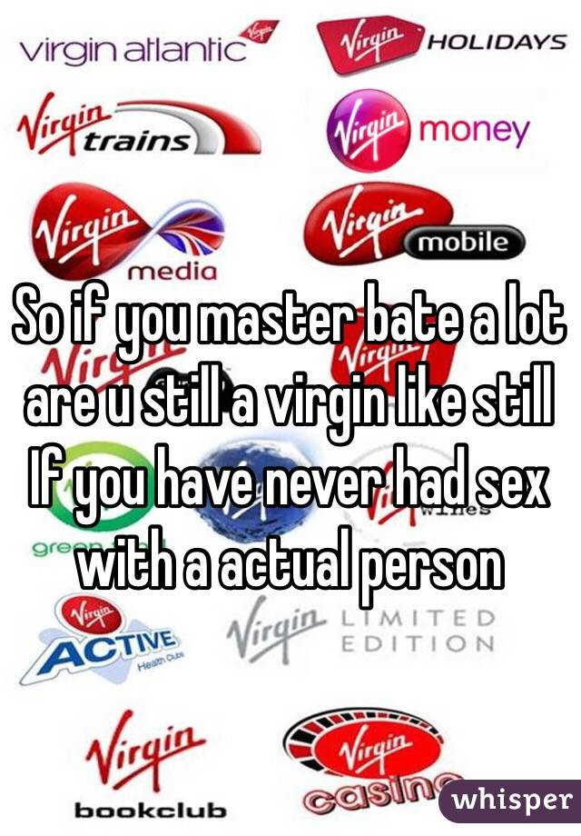 So if you master bate a lot are u still a virgin like still If you have never had sex with a actual person