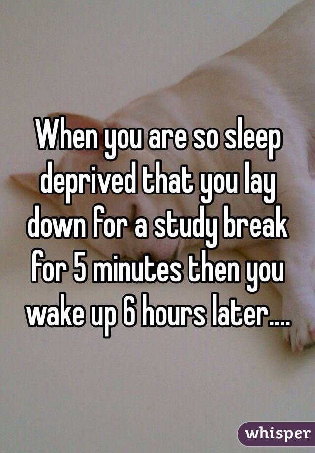 When you are so sleep deprived that you lay down for a study break for 5 minutes then you wake up 6 hours later....