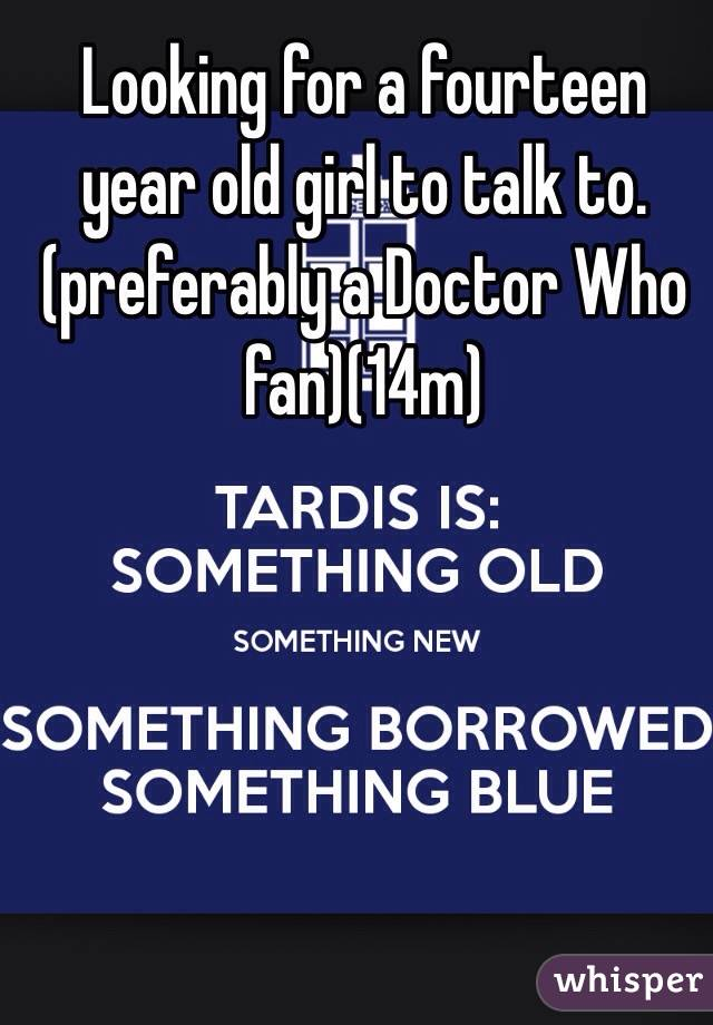 Looking for a fourteen year old girl to talk to.(preferably a Doctor Who fan)(14m)