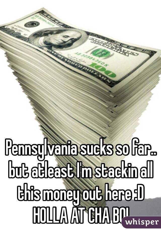 Pennsylvania sucks so far.. but atleast I'm stackin all this money out here :D HOLLA AT CHA BOI
