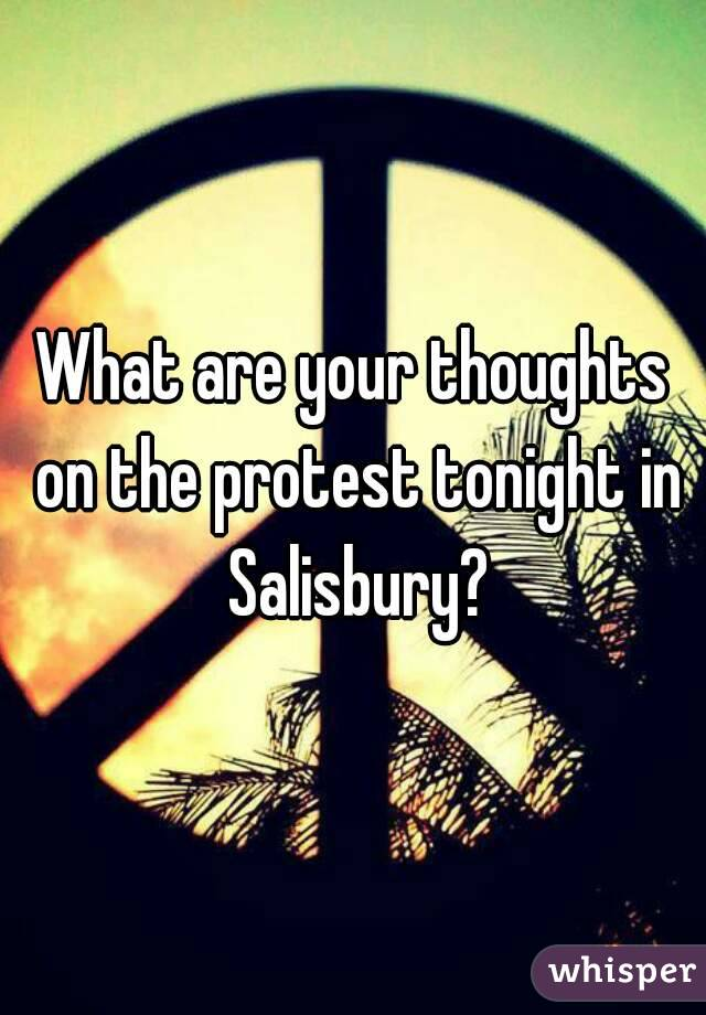 What are your thoughts on the protest tonight in Salisbury?
