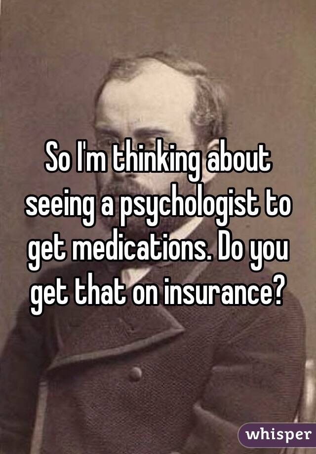 So I'm thinking about seeing a psychologist to get medications. Do you get that on insurance?