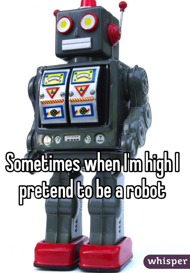 Sometimes when I'm high I pretend to be a robot