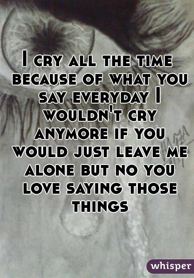 I cry all the time because of what you say everyday I wouldn't cry anymore if you would just leave me alone but no you love saying those things