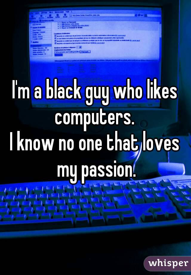 I'm a black guy who likes computers.  I know no one that loves my passion.