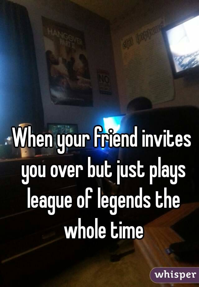 When your friend invites you over but just plays league of legends the whole time