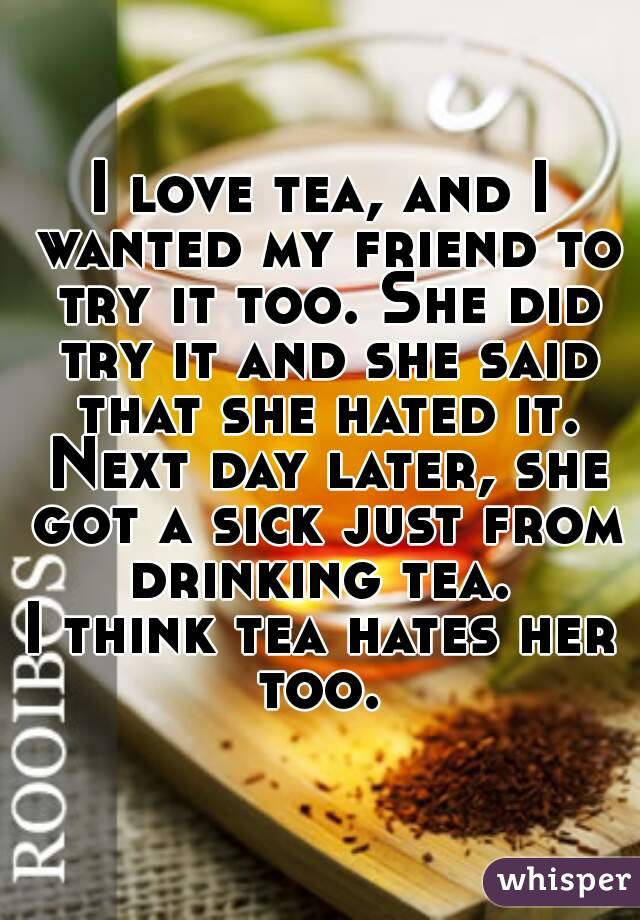 I love tea, and I wanted my friend to try it too. She did try it and she said that she hated it. Next day later, she got a sick just from drinking tea.  I think tea hates her too.