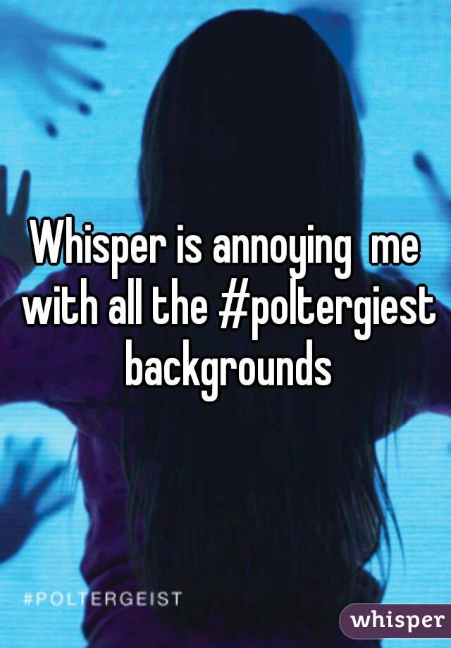 Whisper is annoying  me with all the #poltergiest backgrounds