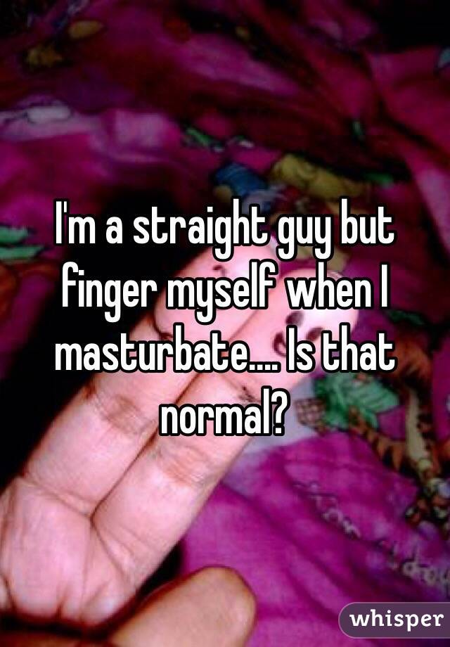 I'm a straight guy but finger myself when I masturbate.... Is that normal?