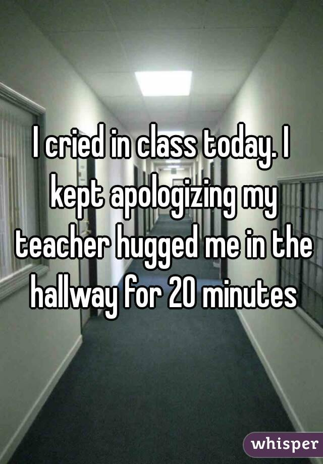 I cried in class today. I kept apologizing my teacher hugged me in the hallway for 20 minutes