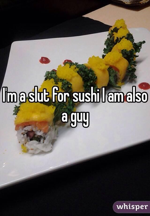 I'm a slut for sushi I am also a guy