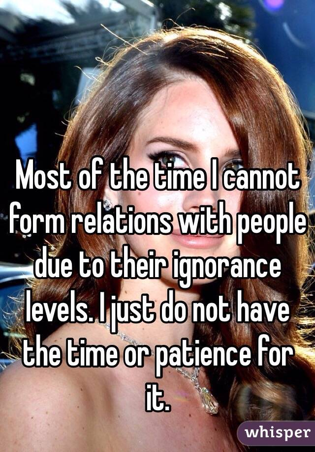 Most of the time I cannot form relations with people due to their ignorance levels. I just do not have the time or patience for it.