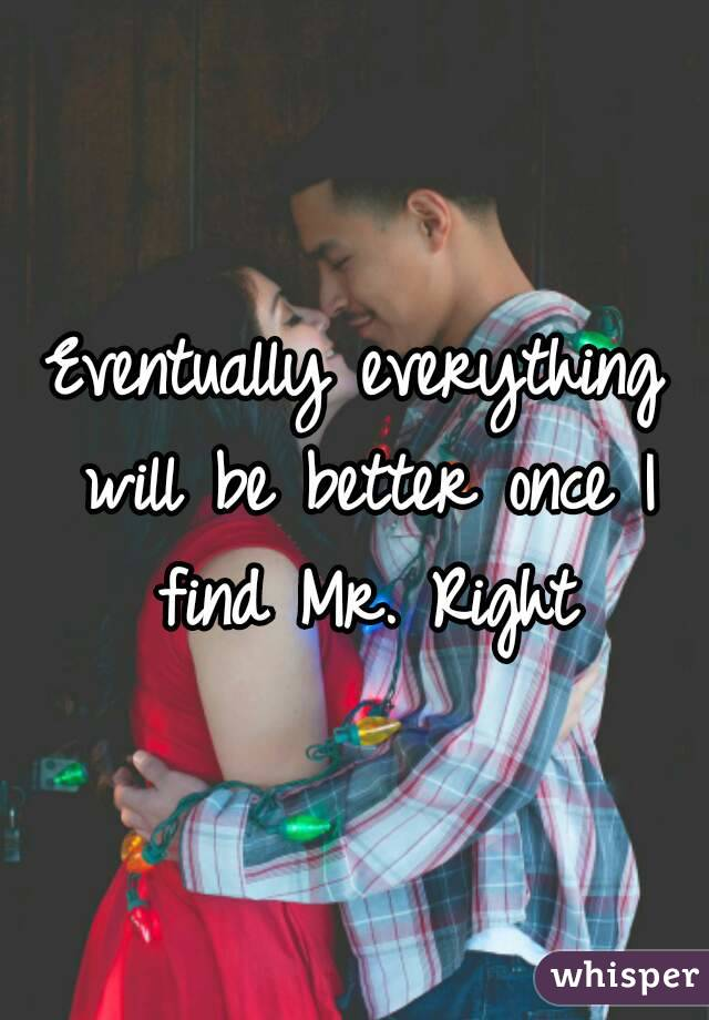 Eventually everything will be better once I find Mr. Right
