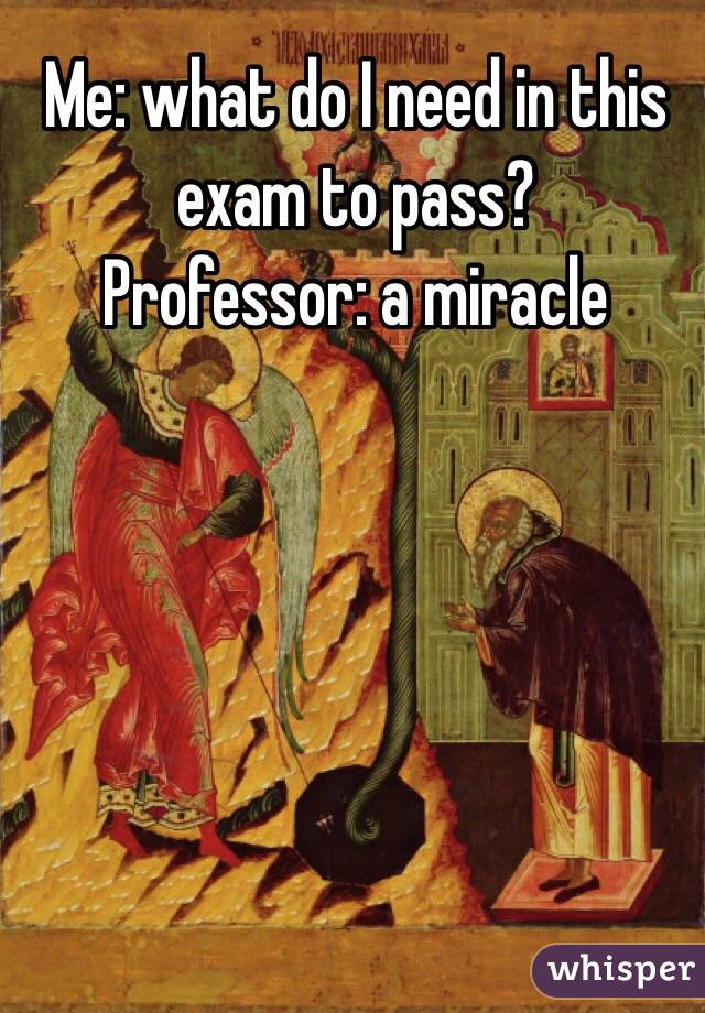 Me: what do I need in this exam to pass? Professor: a miracle