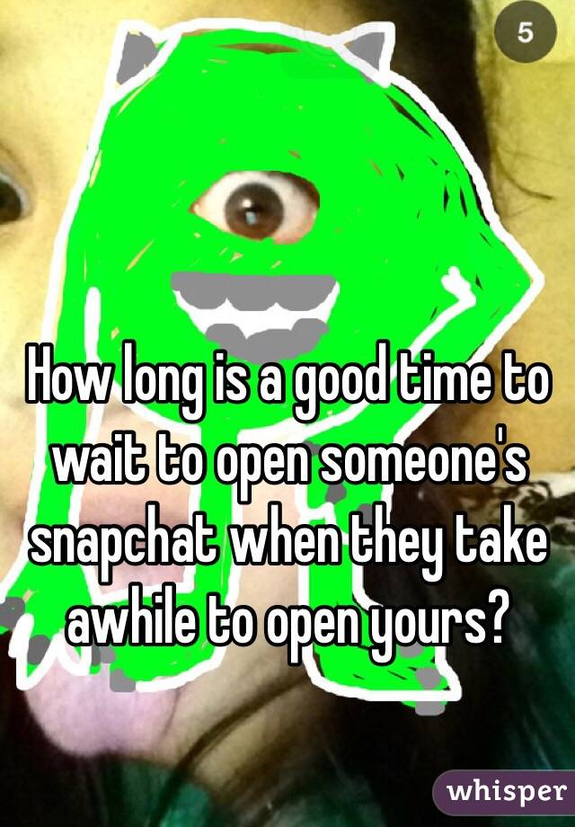 How long is a good time to wait to open someone's snapchat when they take awhile to open yours?