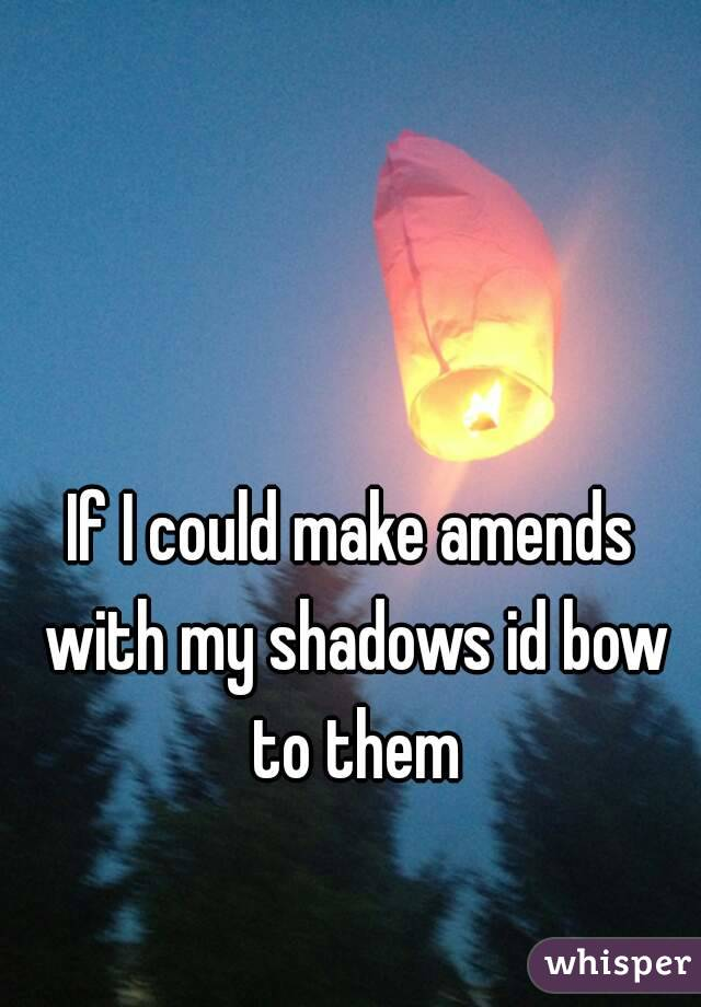 If I could make amends with my shadows id bow to them