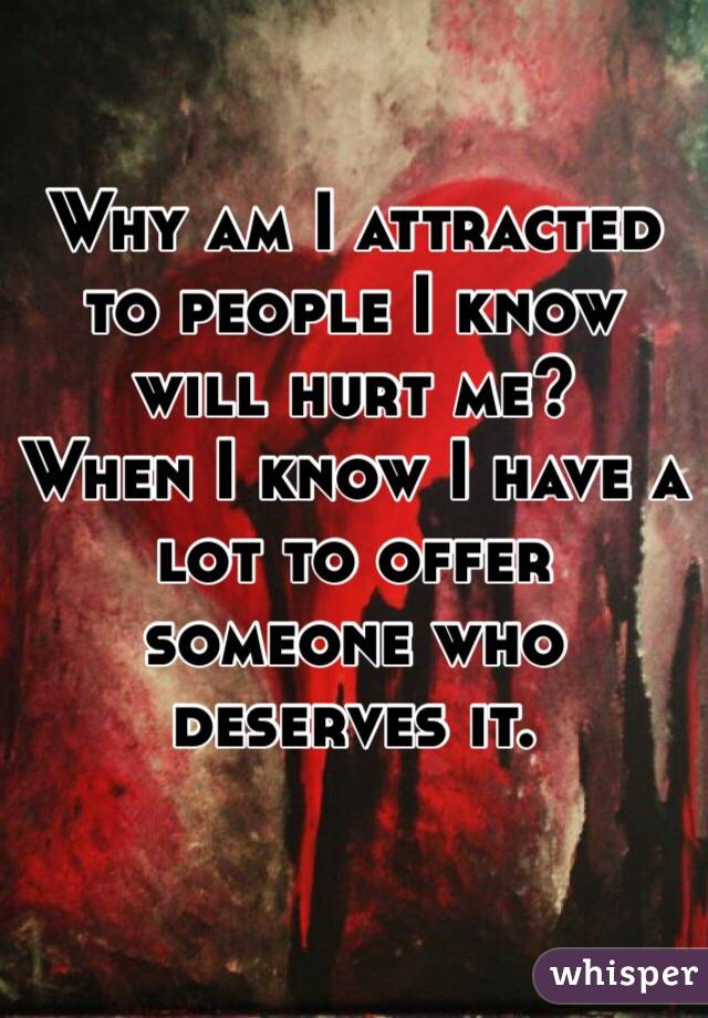Why am I attracted to people I know will hurt me? When I know I have a lot to offer someone who deserves it.